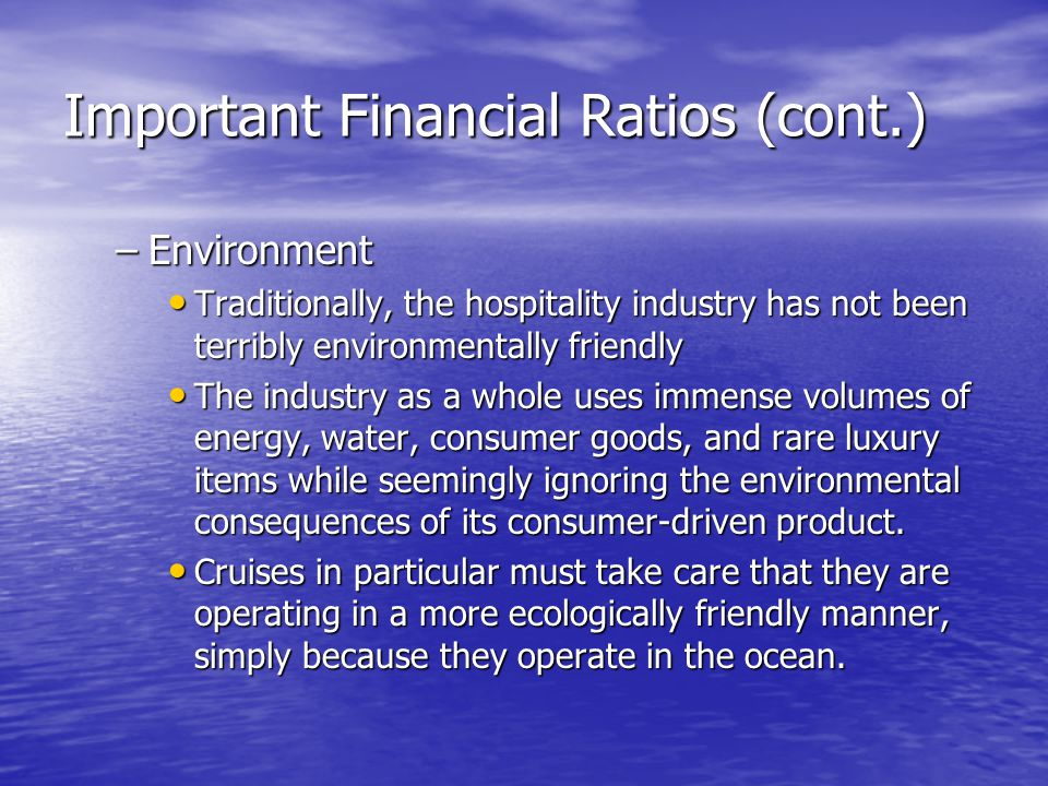 Important Financial Ratios (cont.) –Environment Traditionally, the hospitality industry has not been terribly environmentally friendly Traditionally,