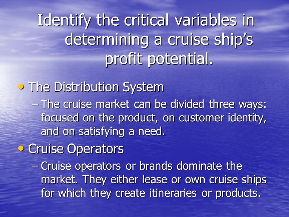 Identify the critical variables in determining a cruise ship's profit potential. The Distribution System The Distribution System –The cruise market ca