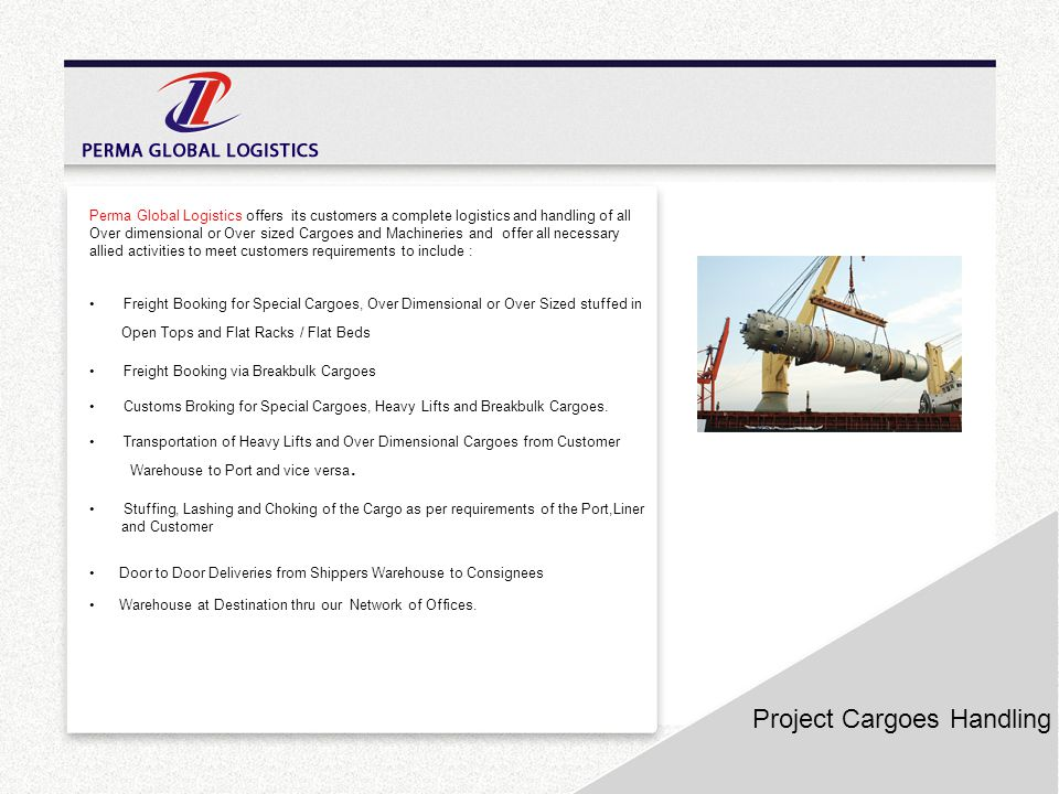 Project Cargoes Handling Perma Global Logistics offers its customers a complete logistics and handling of all Over dimensional or Over sized Cargoes a