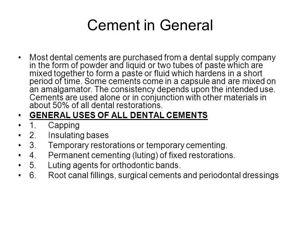 Cement in General Most dental cements are purchased from a dental supply company in the form of powder and liquid or two tubes of paste which are mixed together to form a paste or fluid which hardens in a short period of time.
