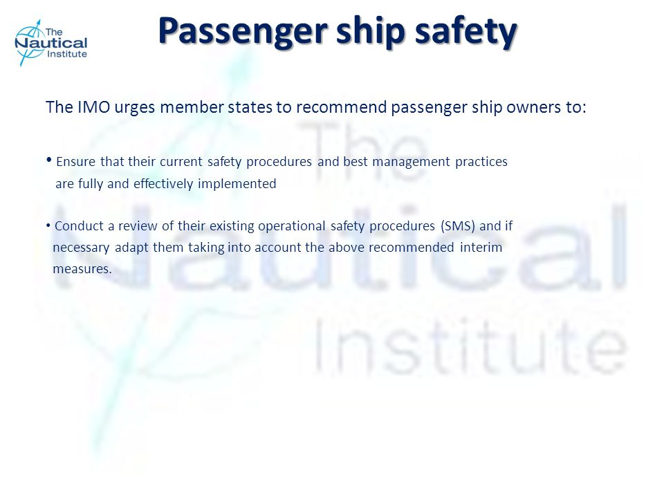 The IMO urges member states to recommend passenger ship owners to: Ensure that their current safety procedures and best management practices are fully and effectively implemented Conduct a review of their existing operational safety procedures (SMS) and if necessary adapt them taking into account the above recommended interim measures.