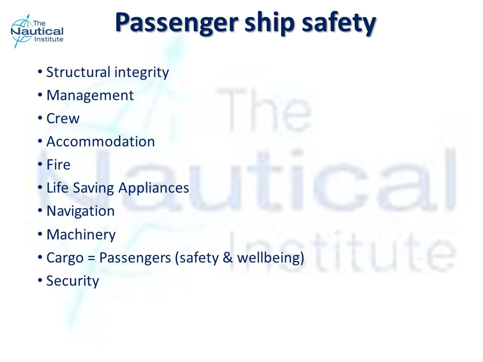 Passenger ship safety Structural integrity Management Crew Accommodation Fire Life Saving Appliances Navigation Machinery Cargo = Passengers (safety & wellbeing) Security