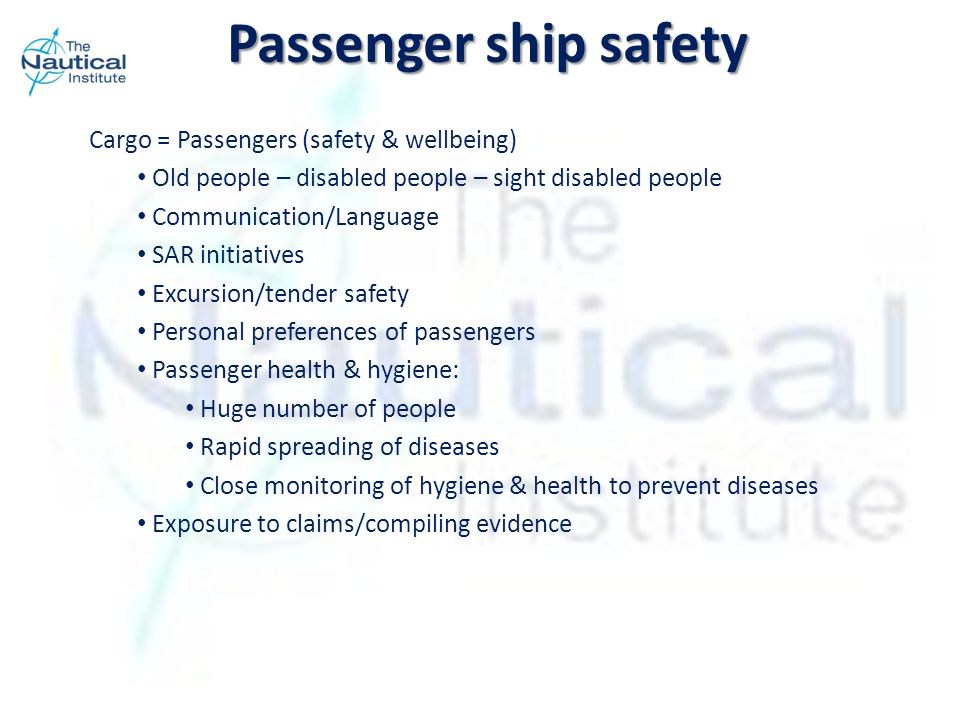 Passenger ship safety Cargo = Passengers (safety & wellbeing) Old people – disabled people – sight disabled people Communication/Language SAR initiatives Excursion/tender safety Personal preferences of passengers Passenger health & hygiene: Huge number of people Rapid spreading of diseases Close monitoring of hygiene & health to prevent diseases Exposure to claims/compiling evidence