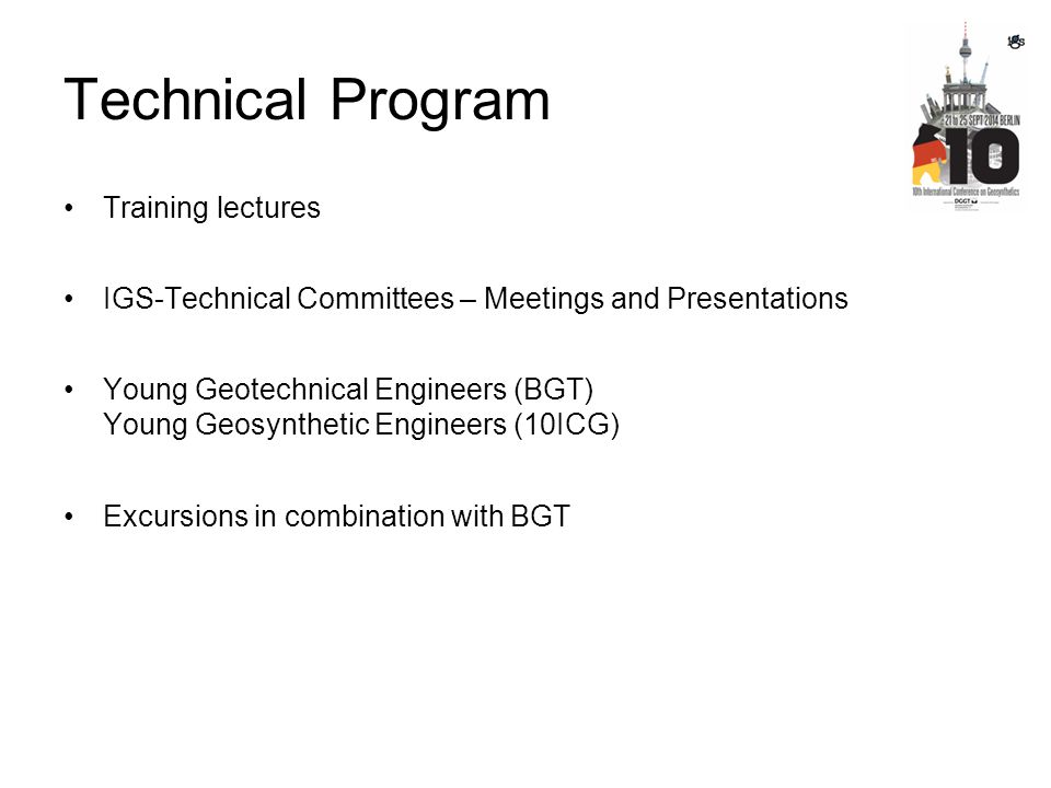 Technical Program Training lectures IGS-Technical Committees – Meetings and Presentations Young Geotechnical Engineers (BGT) Young Geosynthetic Engine