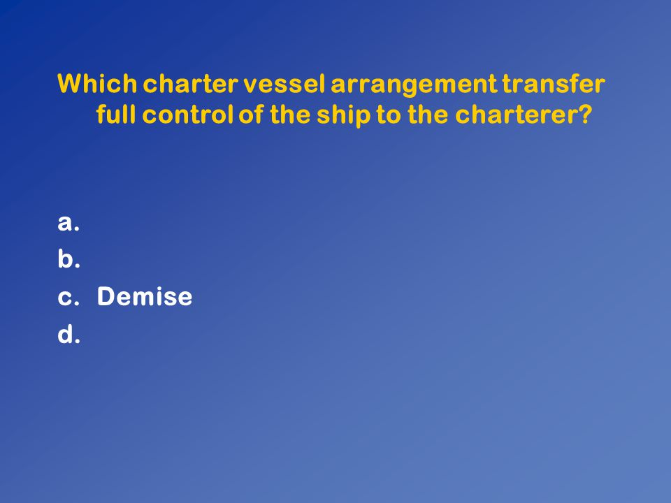 Which charter vessel arrangement transfer full control of the ship to the charterer? a. b. c.Demise d.