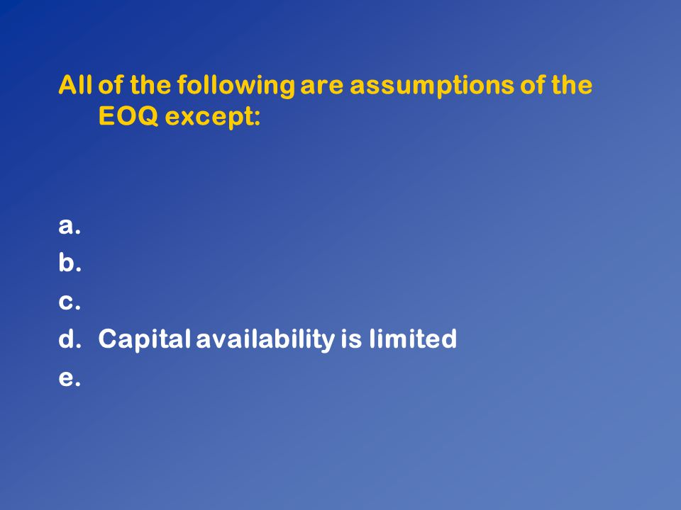 All of the following are assumptions of the EOQ except: a. b. c. d.Capital availability is limited e.