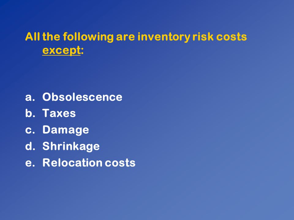 All the following are inventory risk costs except: a.Obsolescence b.Taxes c.Damage d.Shrinkage e.Relocation costs