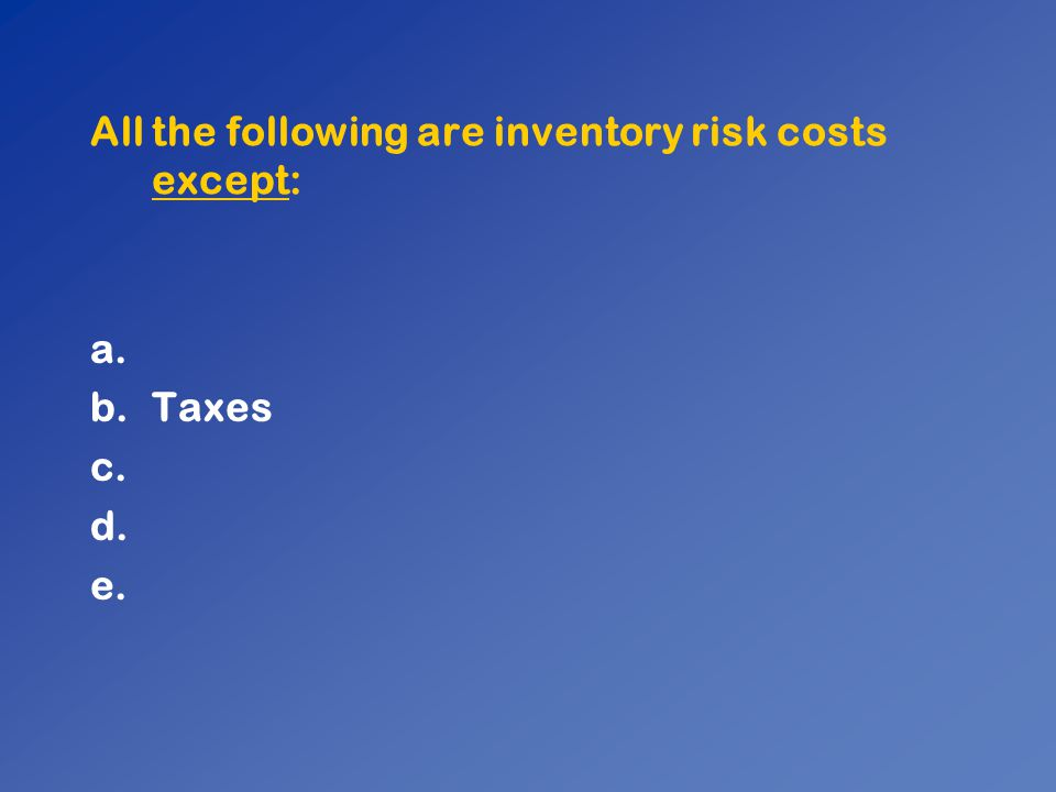 All the following are inventory risk costs except: a. b.Taxes c. d. e.