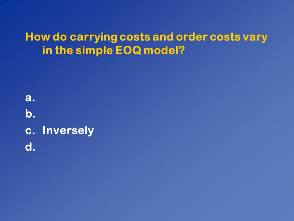 How do carrying costs and order costs vary in the simple EOQ model? a. b. c.Inversely d.