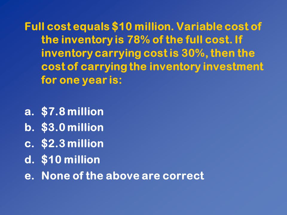 Full cost equals $10 million. Variable cost of the inventory is 78% of the full cost. If inventory carrying cost is 30%, then the cost of carrying the