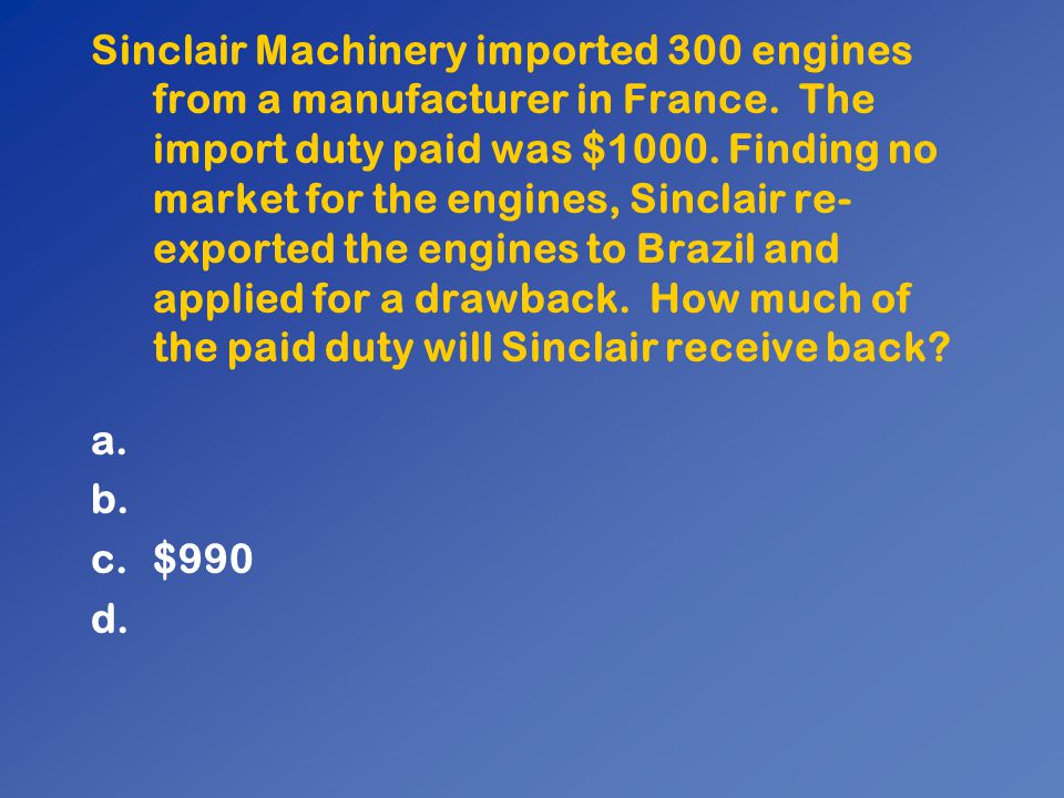 Sinclair Machinery imported 300 engines from a manufacturer in France. The import duty paid was $1000. Finding no market for the engines, Sinclair re-