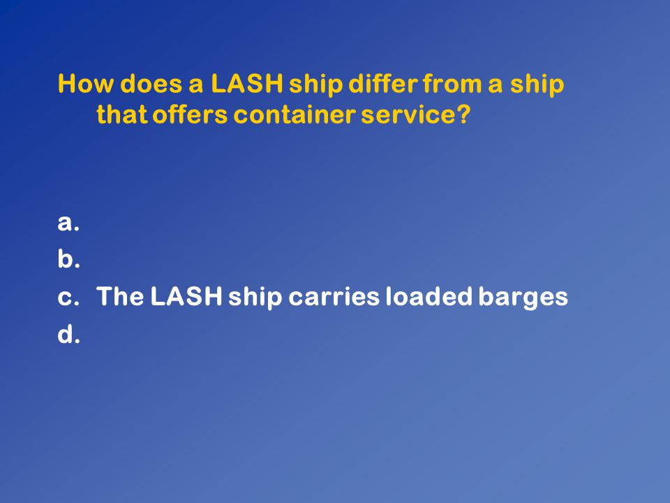 How does a LASH ship differ from a ship that offers container service? a. b. c.The LASH ship carries loaded barges d.