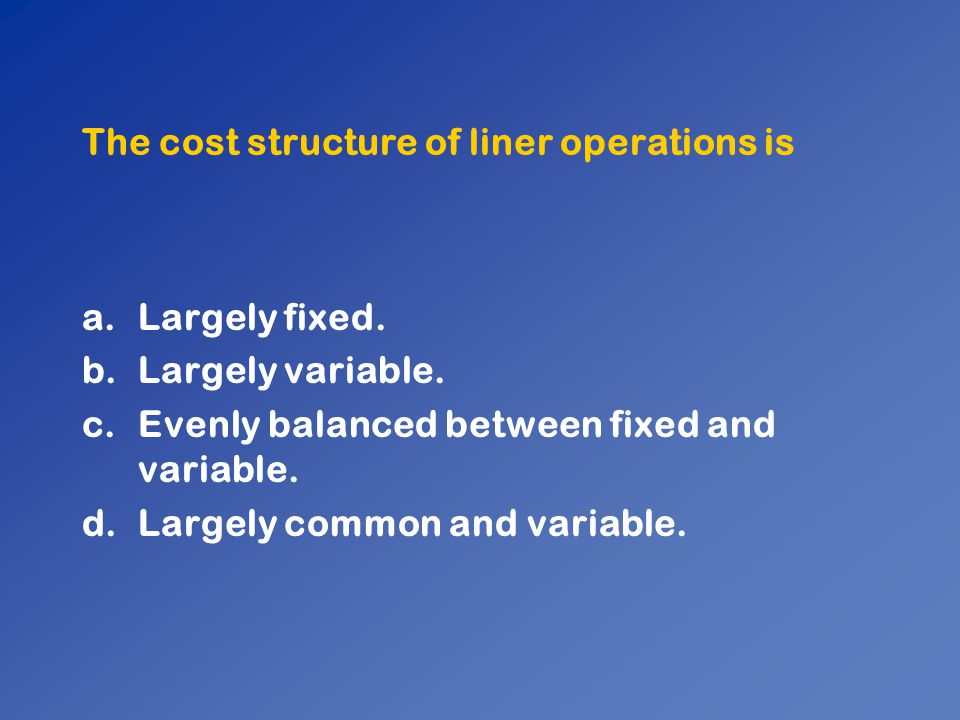 The cost structure of liner operations is a.Largely fixed. b.Largely variable. c.Evenly balanced between fixed and variable. d.Largely common and vari