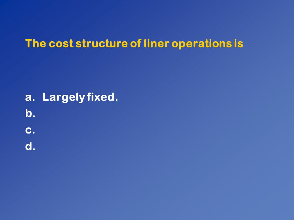 The cost structure of liner operations is a.Largely fixed. b. c. d.
