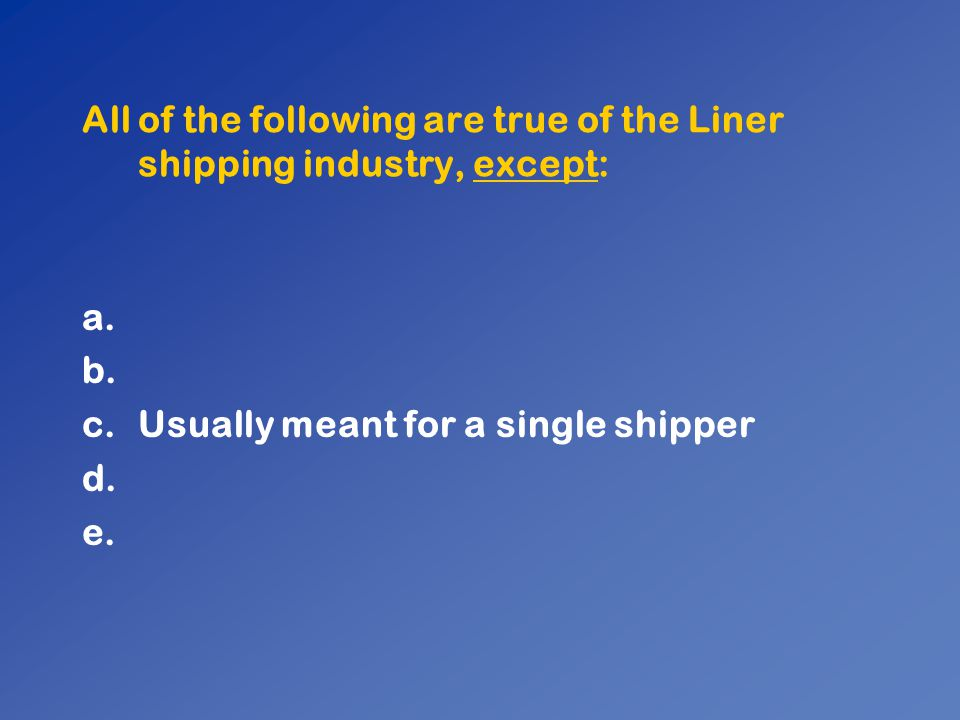 All of the following are true of the Liner shipping industry, except: a. b. c.Usually meant for a single shipper d. e.