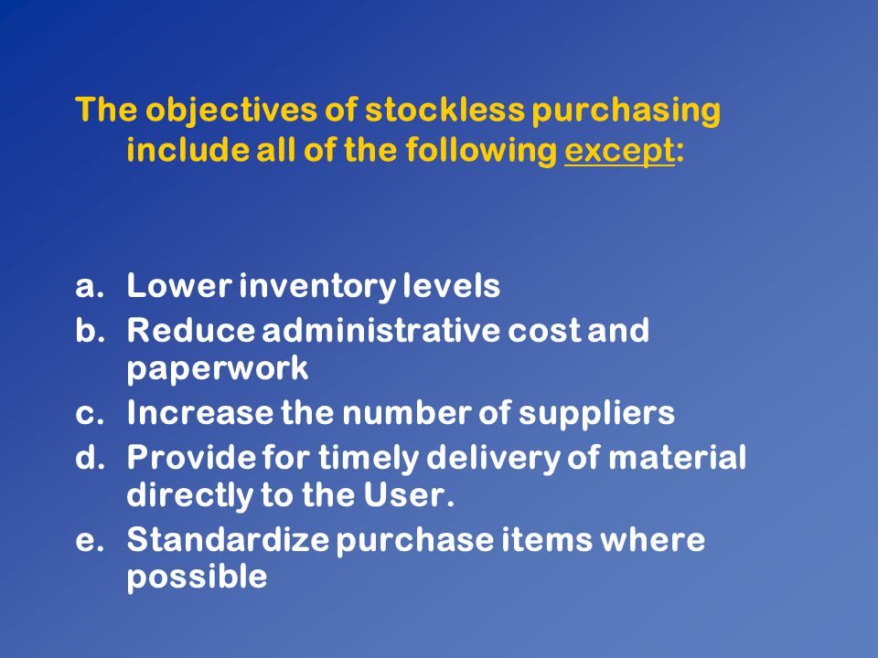 The objectives of stockless purchasing include all of the following except: a.Lower inventory levels b.Reduce administrative cost and paperwork c.Incr