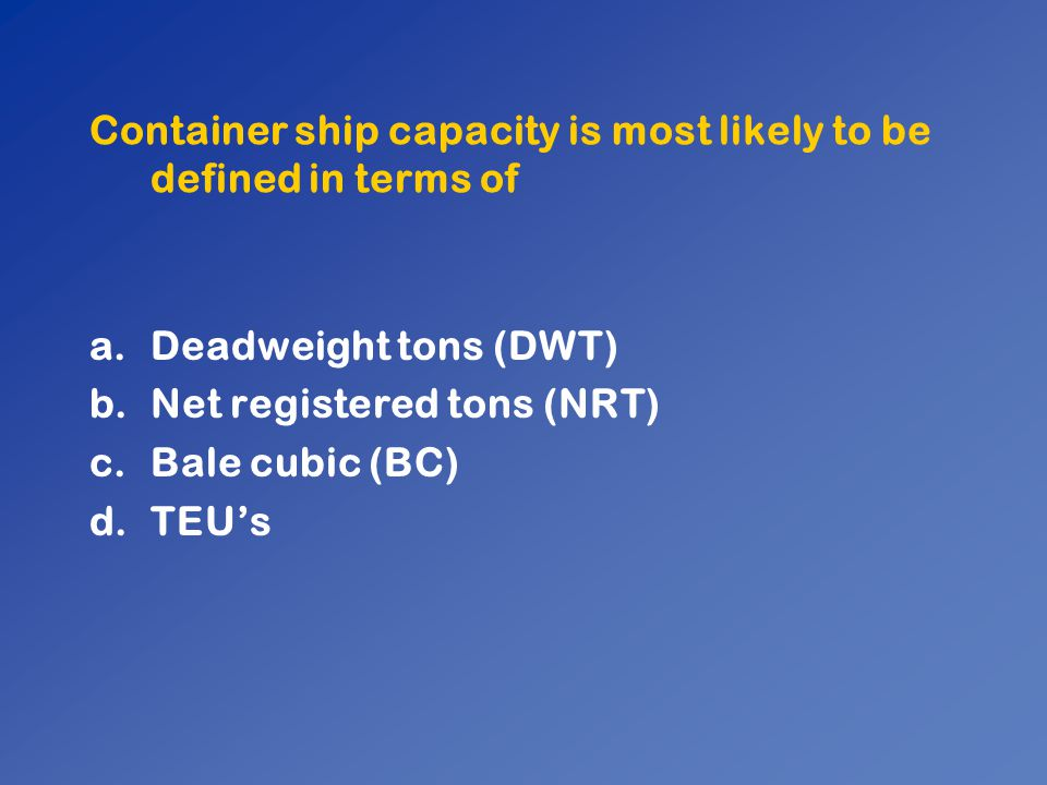 Container ship capacity is most likely to be defined in terms of a.Deadweight tons (DWT) b.Net registered tons (NRT) c.Bale cubic (BC) d.TEU's