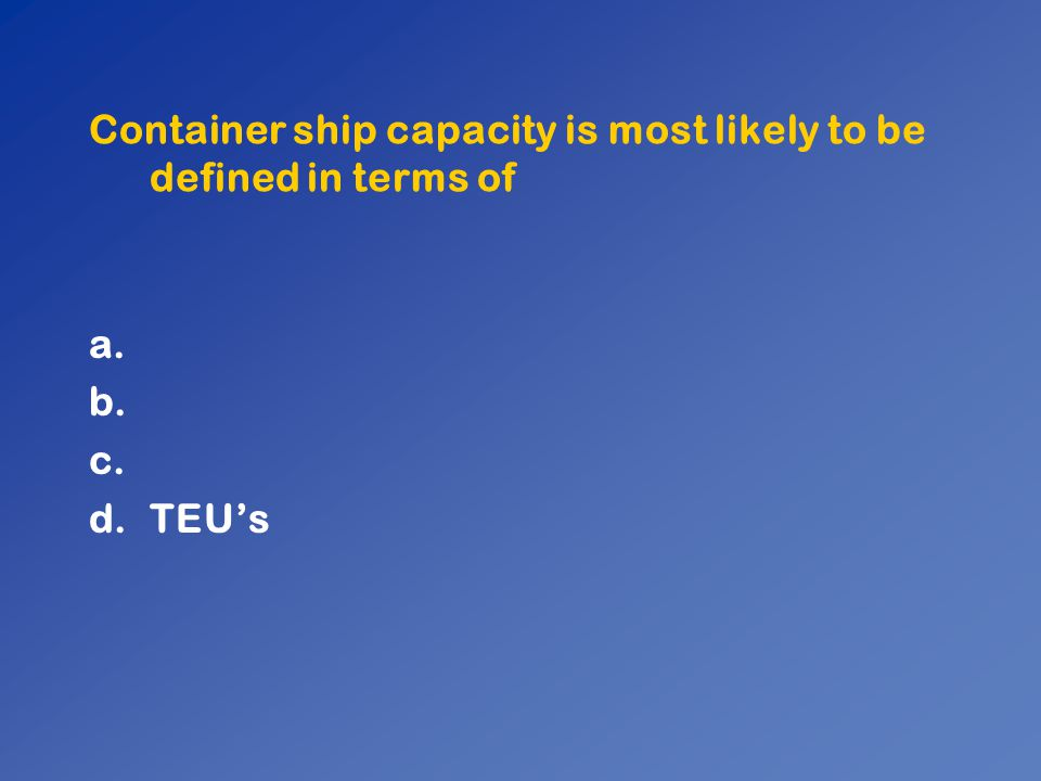 Container ship capacity is most likely to be defined in terms of a. b. c. d.TEU's