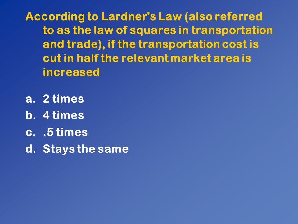 According to Lardner's Law (also referred to as the law of squares in transportation and trade), if the transportation cost is cut in half the relevan
