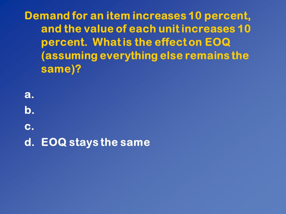Demand for an item increases 10 percent, and the value of each unit increases 10 percent. What is the effect on EOQ (assuming everything else remains