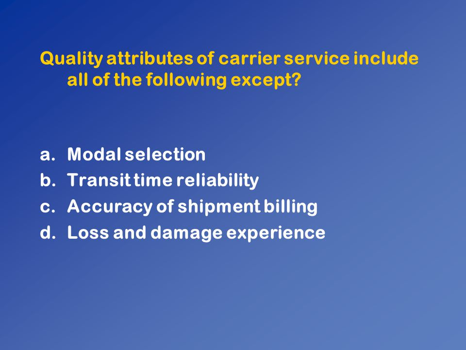 Quality attributes of carrier service include all of the following except? a.Modal selection b.Transit time reliability c.Accuracy of shipment billing
