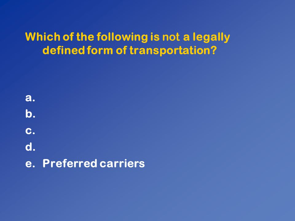 Which of the following is not a legally defined form of transportation? a. b. c. d. e.Preferred carriers