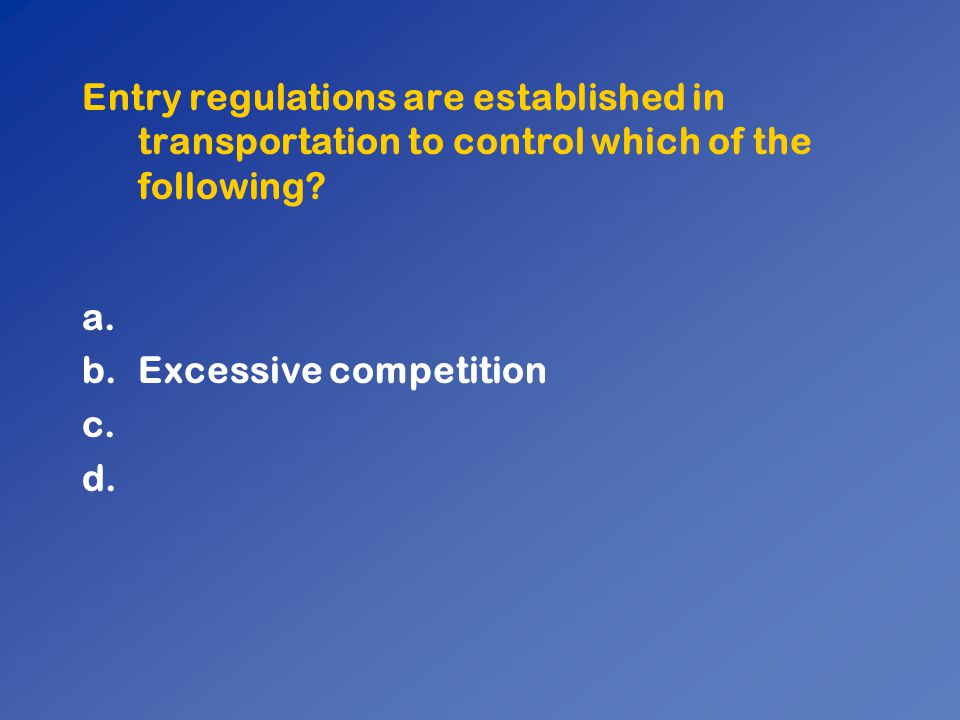Entry regulations are established in transportation to control which of the following? a. b.Excessive competition c. d.