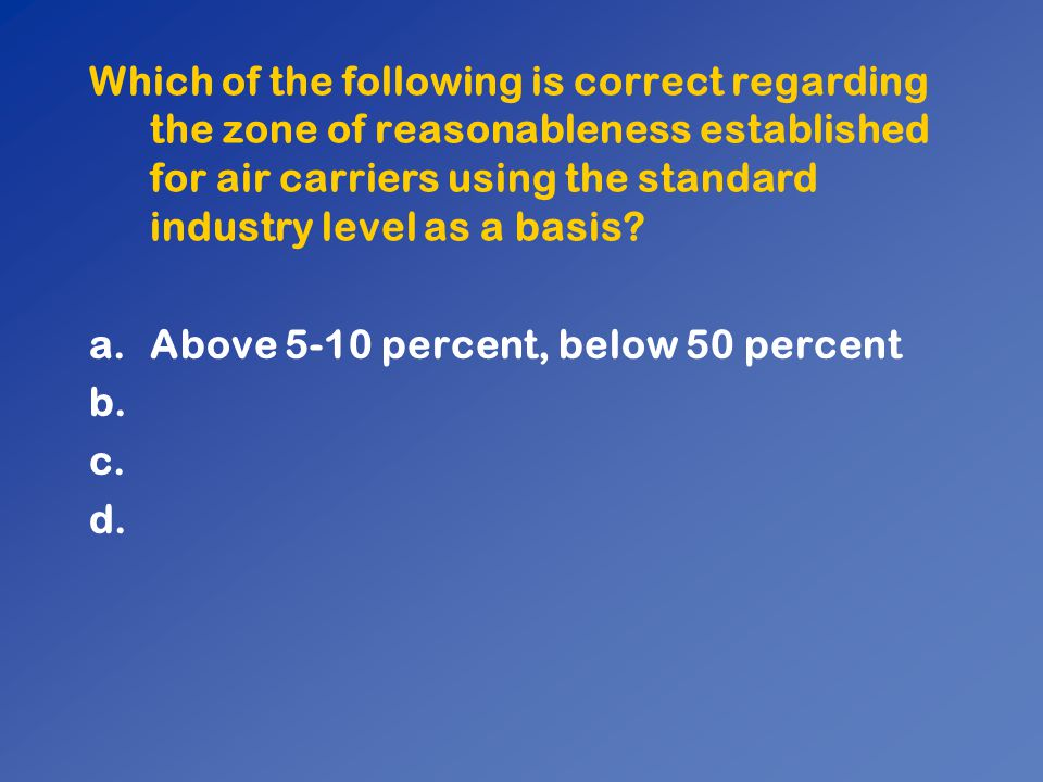 Which of the following is correct regarding the zone of reasonableness established for air carriers using the standard industry level as a basis? a.Ab