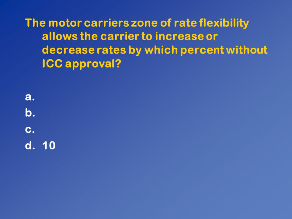 The motor carriers zone of rate flexibility allows the carrier to increase or decrease rates by which percent without ICC approval? a. b. c. d.10