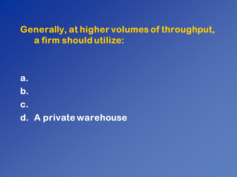 Generally, at higher volumes of throughput, a firm should utilize: a. b. c. d.A private warehouse