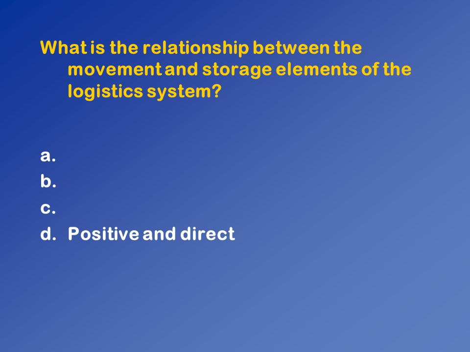 What is the relationship between the movement and storage elements of the logistics system? a. b. c. d.Positive and direct
