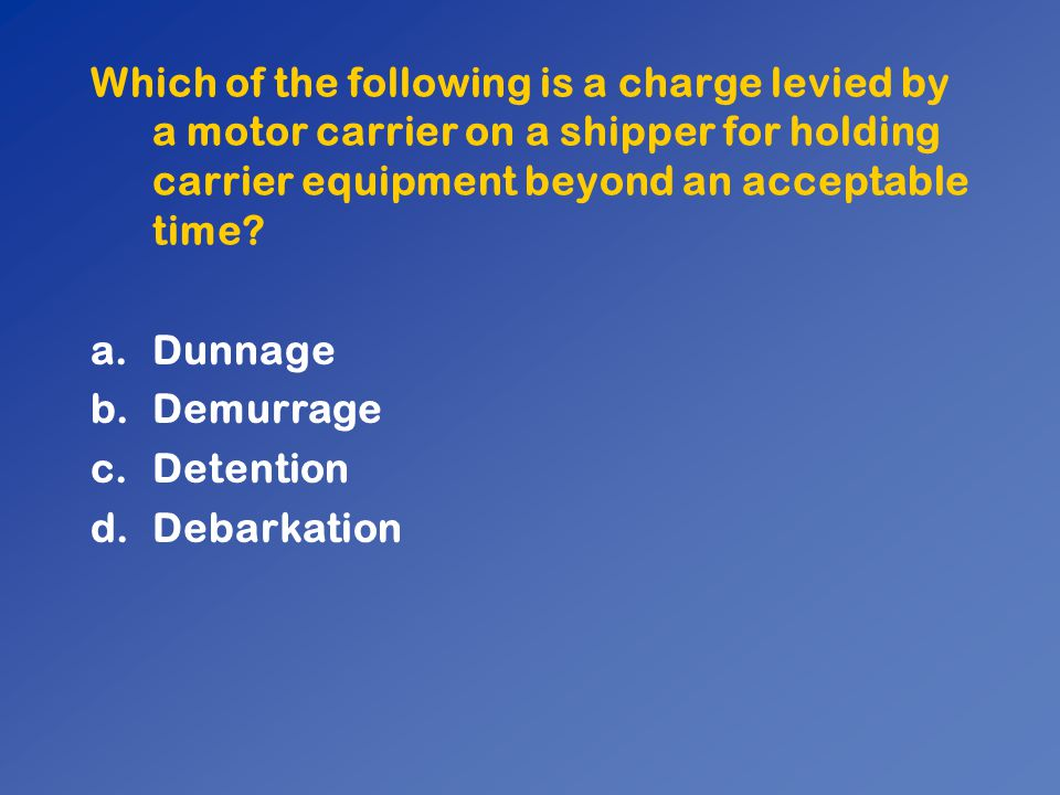 Which of the following is a charge levied by a motor carrier on a shipper for holding carrier equipment beyond an acceptable time? a.Dunnage b.Demurra
