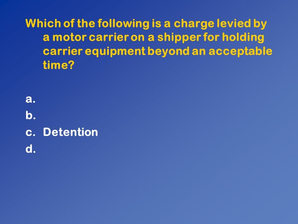 Which of the following is a charge levied by a motor carrier on a shipper for holding carrier equipment beyond an acceptable time? a. b. c.Detention d