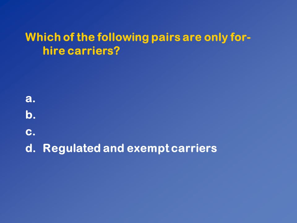 Which of the following pairs are only for- hire carriers? a. b. c. d.Regulated and exempt carriers