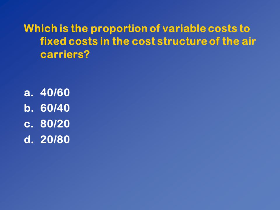Which is the proportion of variable costs to fixed costs in the cost structure of the air carriers? a.40/60 b.60/40 c.80/20 d.20/80