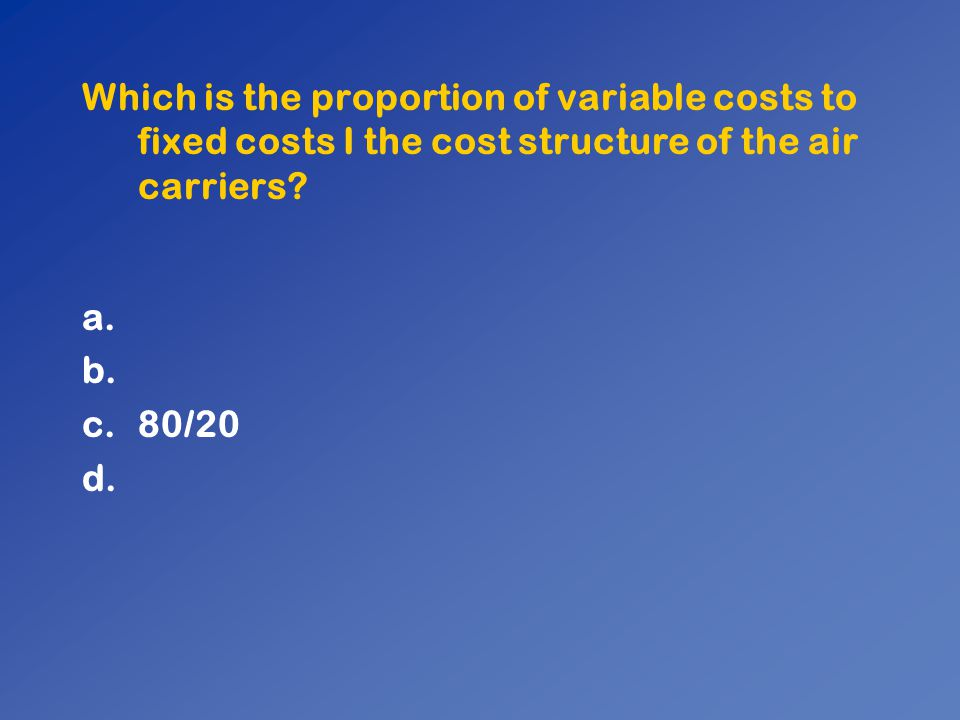 Which is the proportion of variable costs to fixed costs I the cost structure of the air carriers? a. b. c.80/20 d.