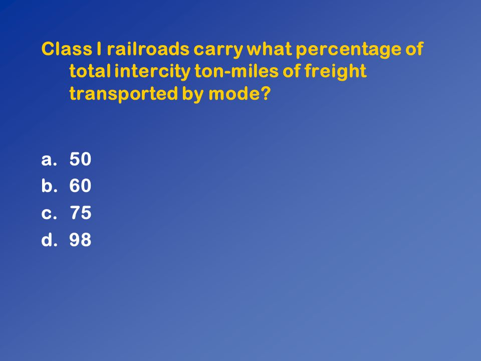 Class I railroads carry what percentage of total intercity ton-miles of freight transported by mode? a.50 b.60 c.75 d.98