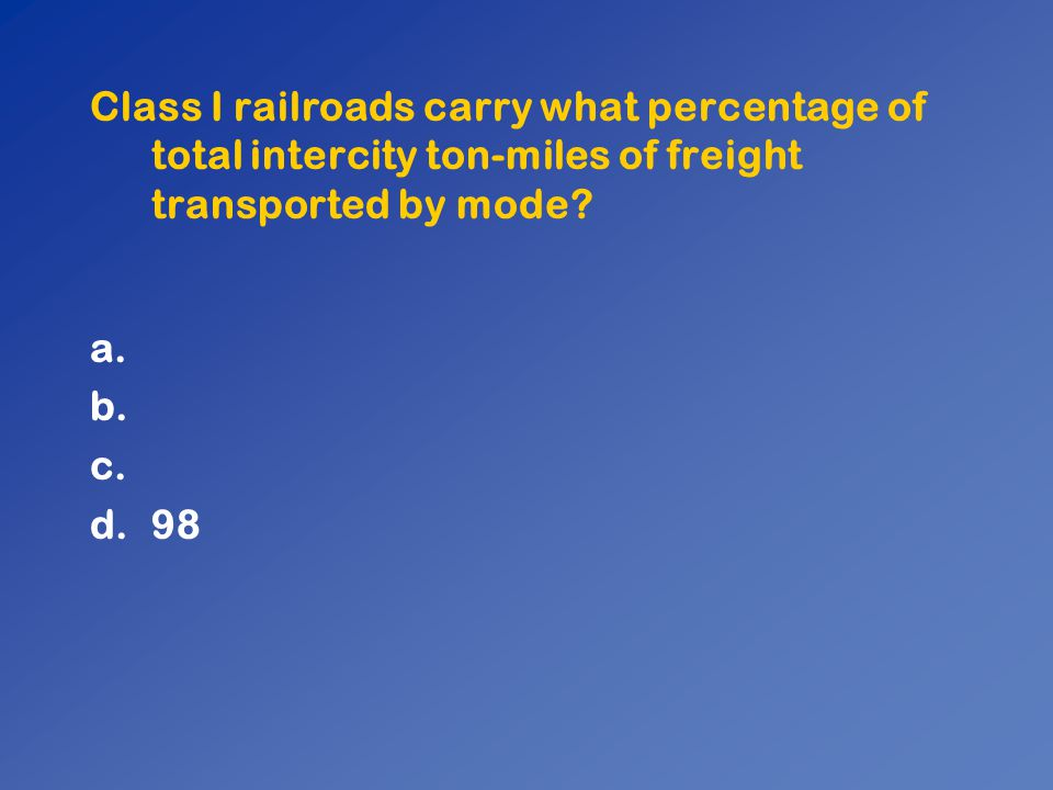 Class I railroads carry what percentage of total intercity ton-miles of freight transported by mode? a. b. c. d.98