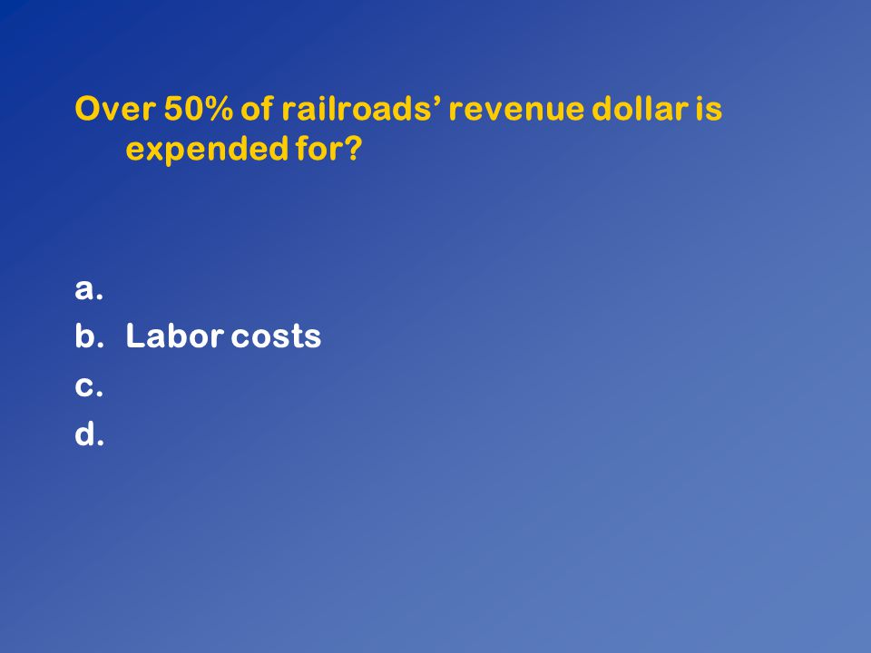 Over 50% of railroads' revenue dollar is expended for? a. b.Labor costs c. d.