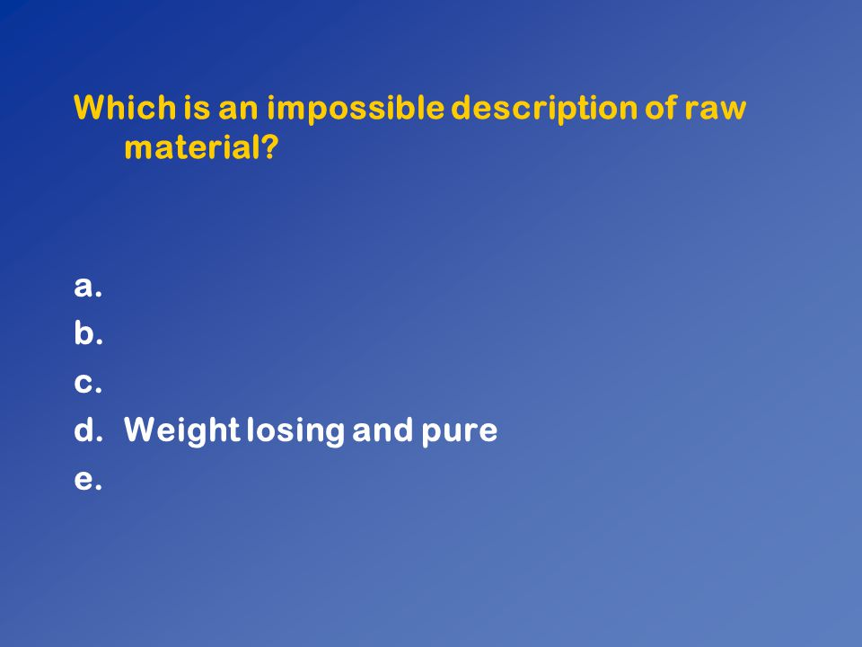 Which is an impossible description of raw material? a. b. c. d.Weight losing and pure e.