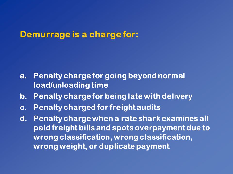 Demurrage is a charge for: a.Penalty charge for going beyond normal load/unloading time b.Penalty charge for being late with delivery c.Penalty charge
