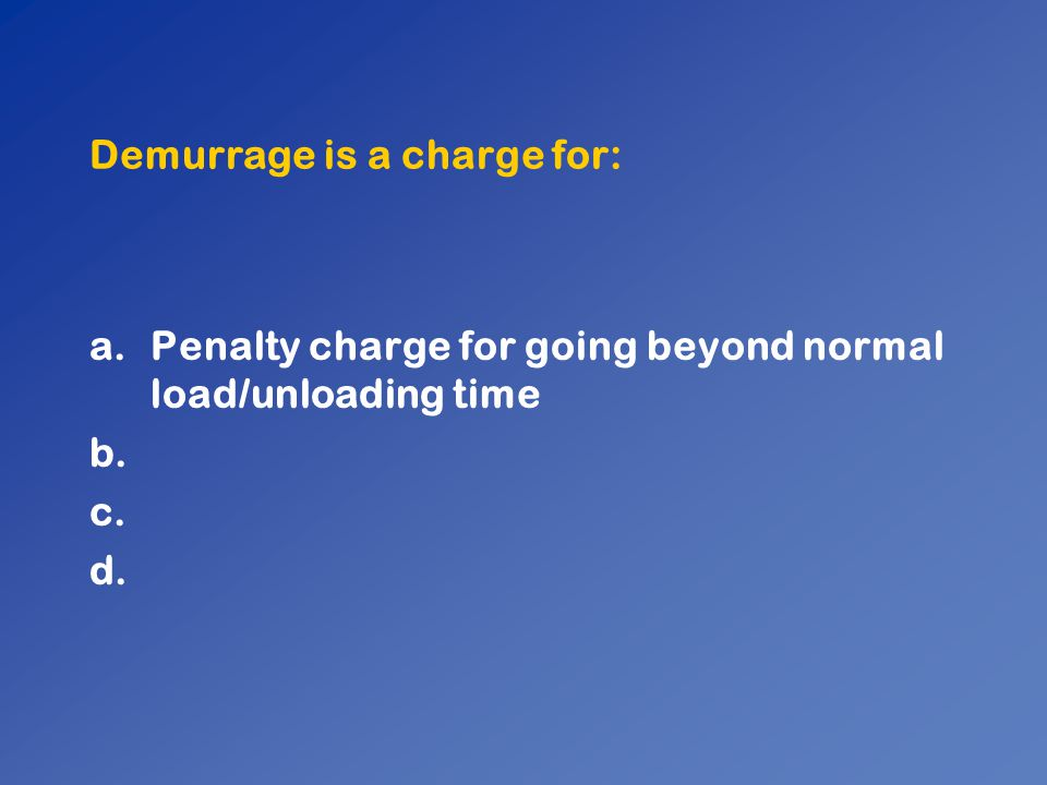 Demurrage is a charge for: a.Penalty charge for going beyond normal load/unloading time b. c. d.