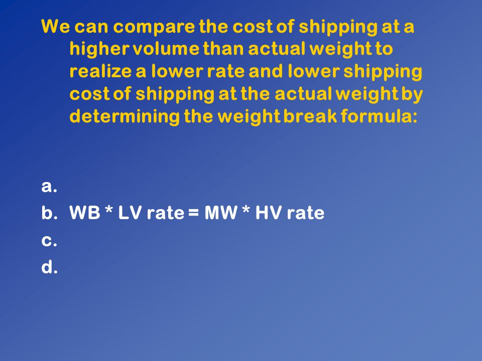 We can compare the cost of shipping at a higher volume than actual weight to realize a lower rate and lower shipping cost of shipping at the actual we