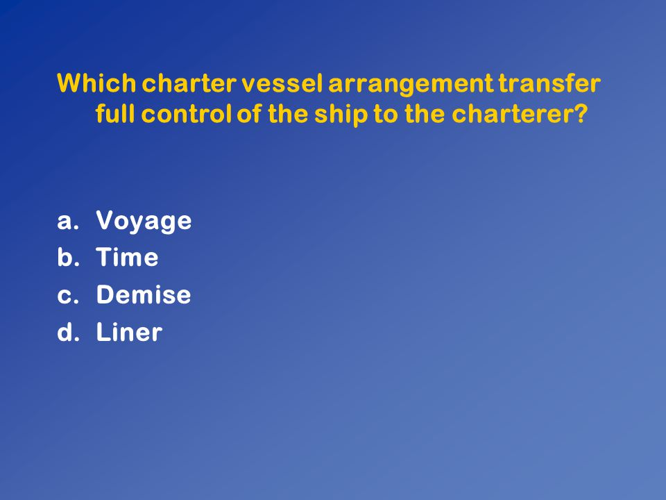 Which charter vessel arrangement transfer full control of the ship to the charterer? a.Voyage b.Time c.Demise d.Liner