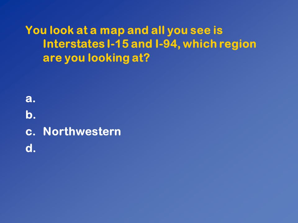 You look at a map and all you see is Interstates I-15 and I-94, which region are you looking at? a. b. c.Northwestern d.