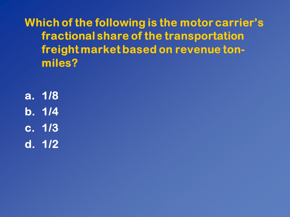 Which of the following is the motor carrier's fractional share of the transportation freight market based on revenue ton- miles? a.1/8 b.1/4 c.1/3 d.1