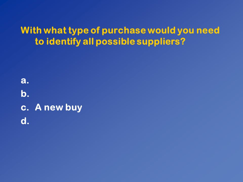 With what type of purchase would you need to identify all possible suppliers? a. b. c.A new buy d.