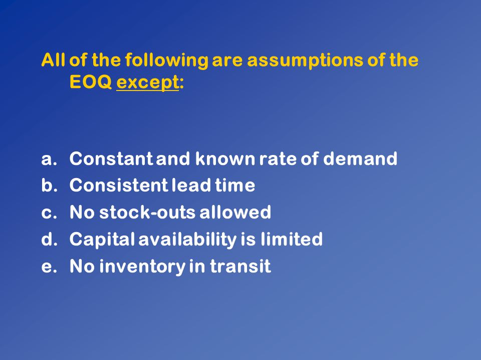 All of the following are assumptions of the EOQ except: a.Constant and known rate of demand b.Consistent lead time c.No stock-outs allowed d.Capital a