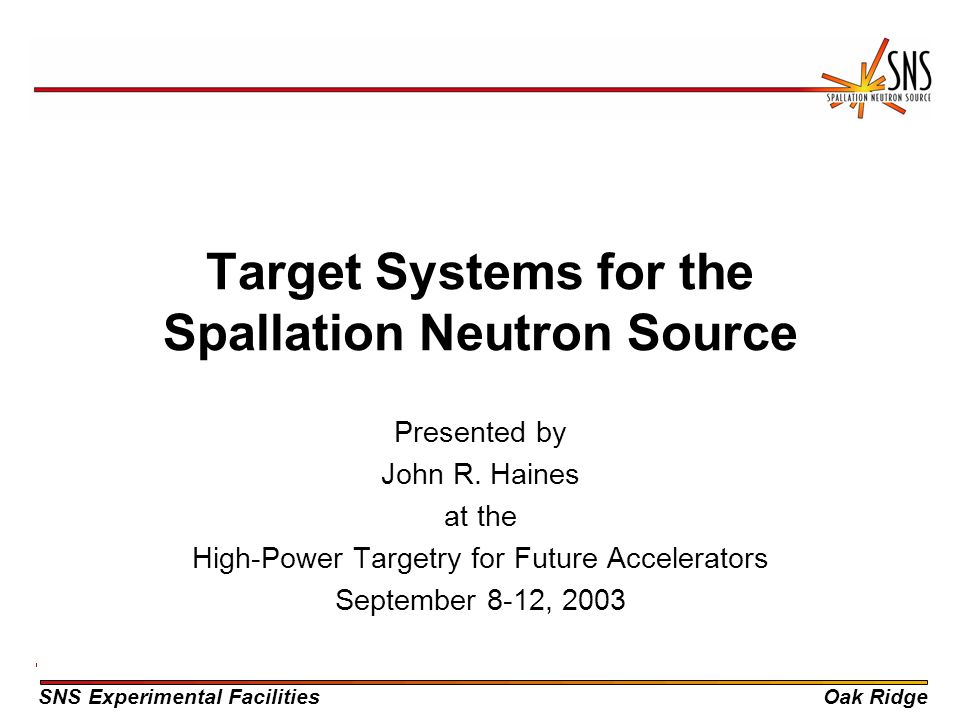 SNS Experimental FacilitiesOak Ridge Target Systems for the Spallation Neutron Source Presented by John R. Haines at the High-Power Targetry for Futur