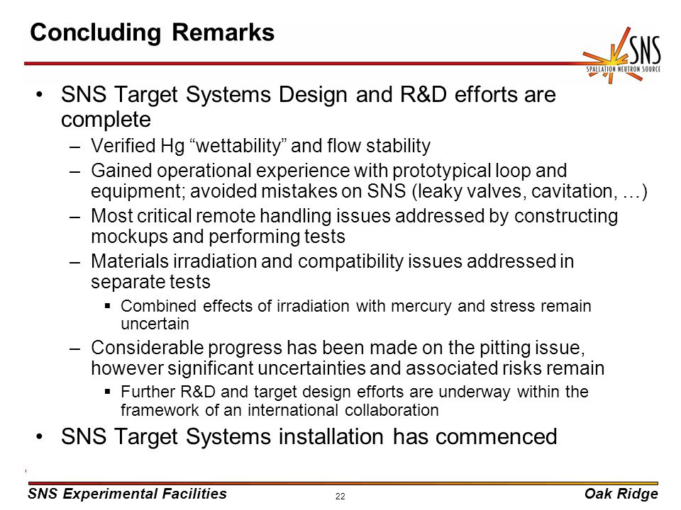 "SNS Experimental FacilitiesOak Ridge 22 Concluding Remarks SNS Target Systems Design and R&D efforts are complete –Verified Hg ""wettability"" and flow"